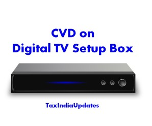 No CVD payable on  Set Top Boxes which is provided free of cost to the consumers by DTH Service Provider